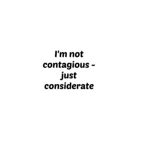 Not contagious -  just considerate-ed
