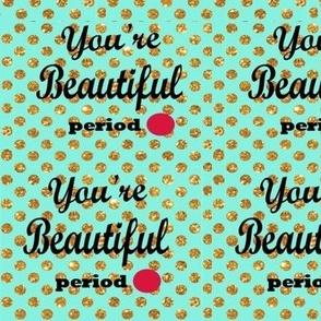 You're Beautiful Period!